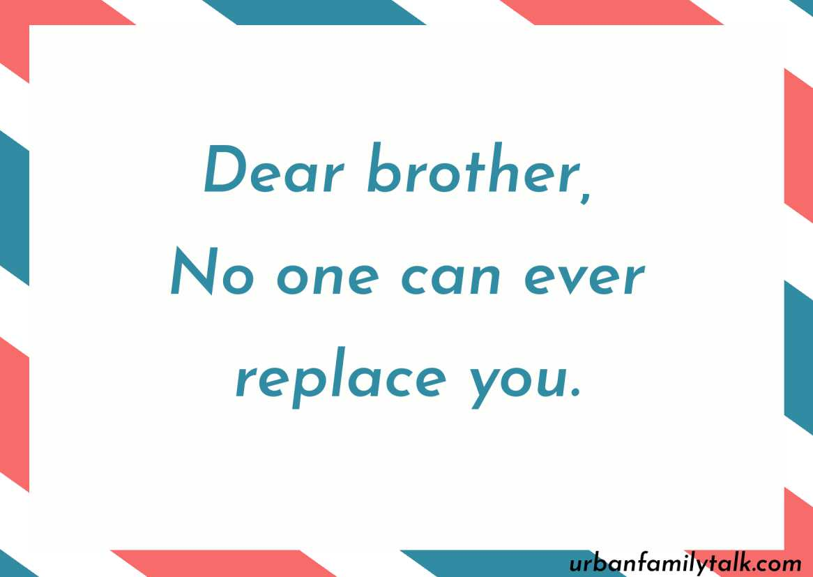 Dear brother, No one can ever replace you.