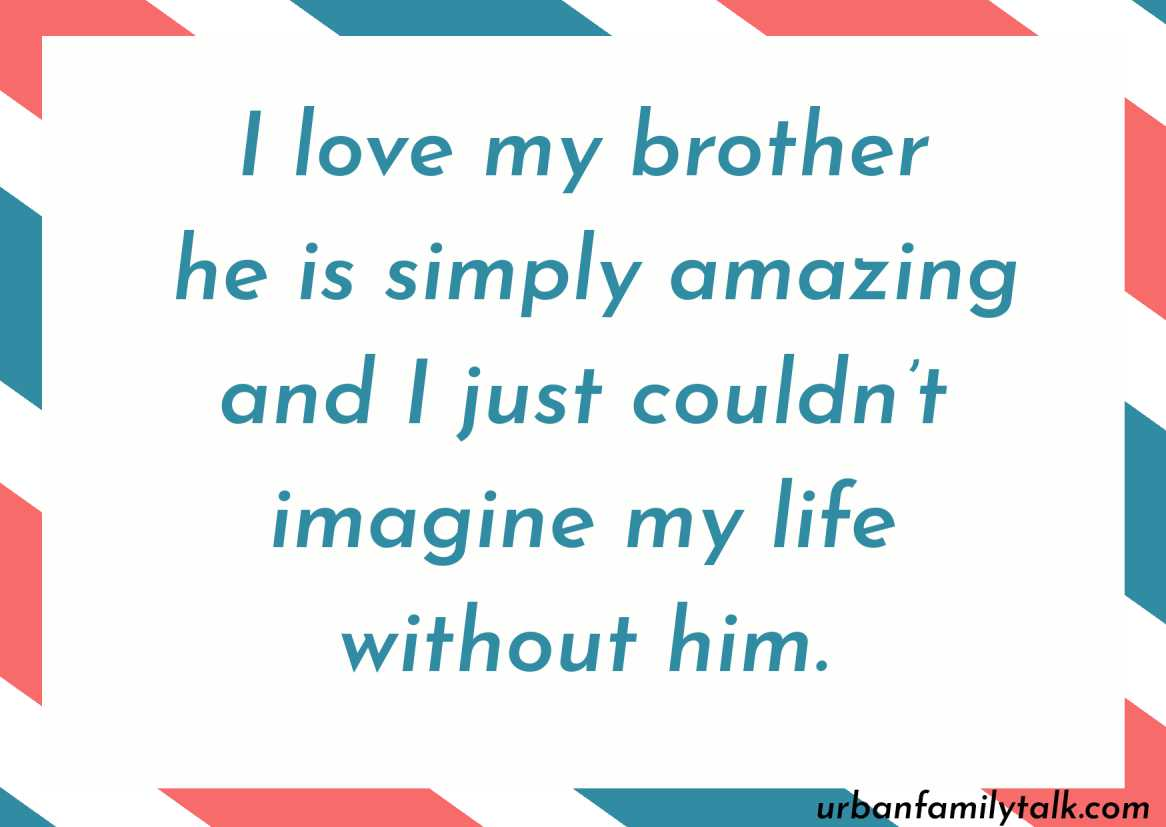 I love my brother he is simply amazing and I just couldn't imagine my life without him.