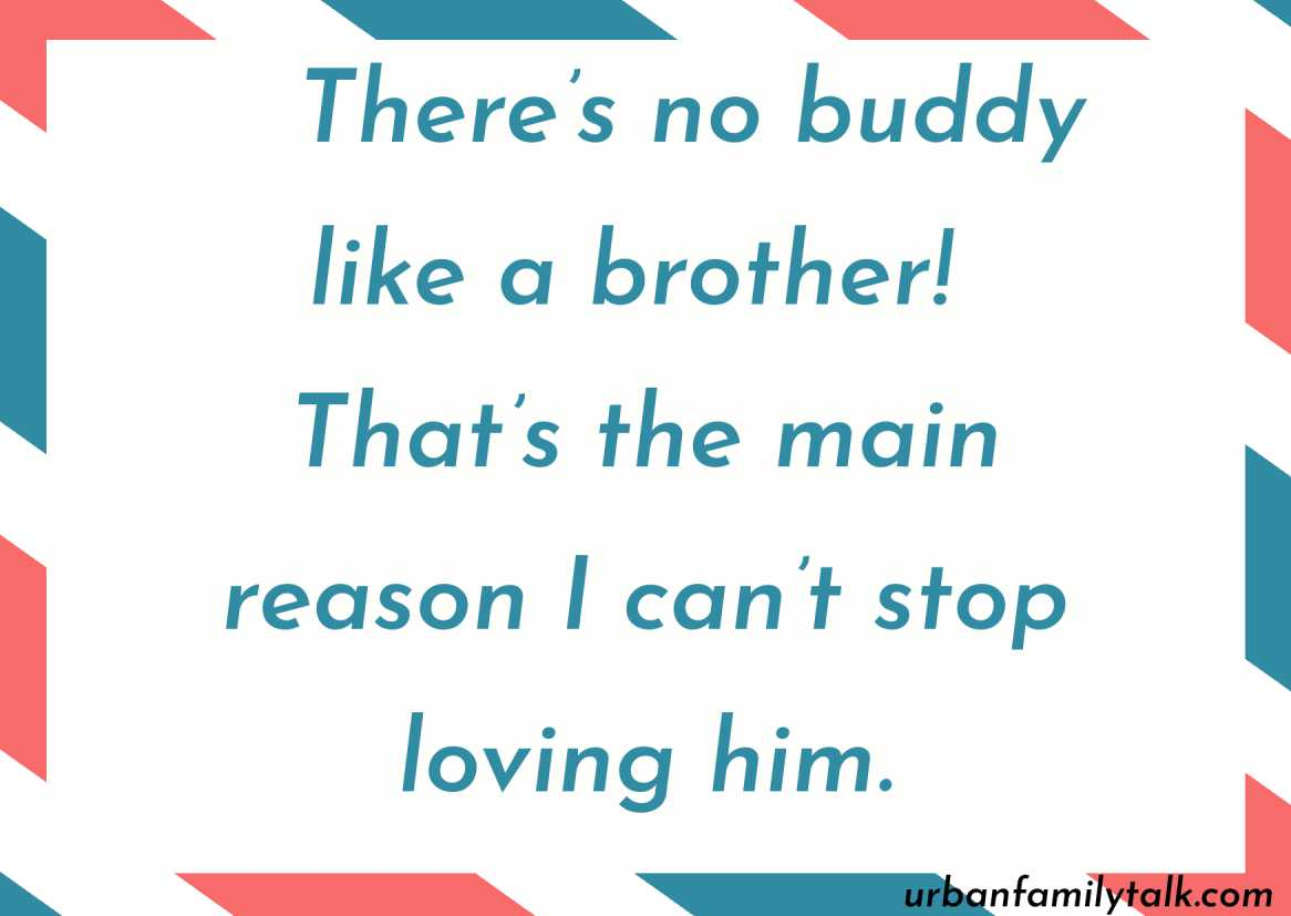 There's no buddy like a brother! That's the main reason I can't stop loving him.