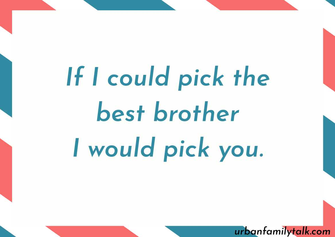 If I could pick the best brother I would pick you.