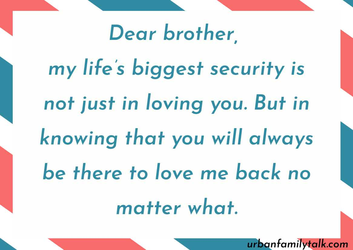 Dear brother, my life's biggest security is not just in loving you. But in knowing that you will always be there to love me back no matter what.