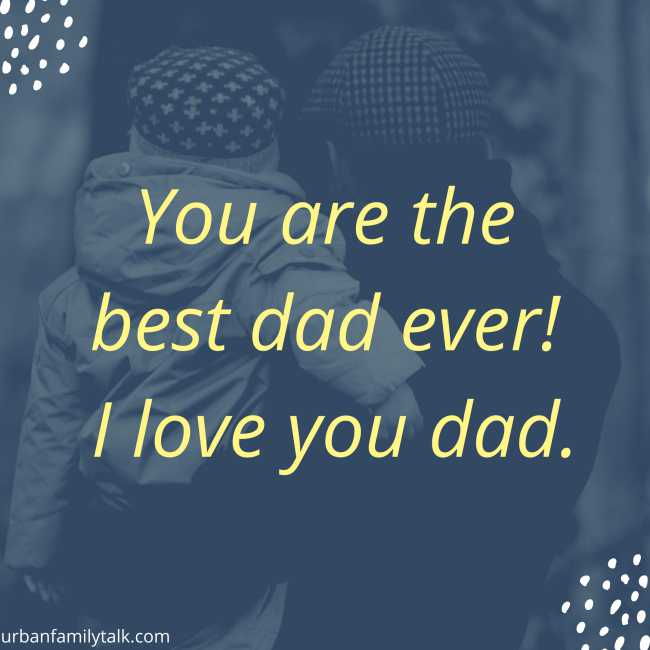 You are the best dad ever! I love you dad.