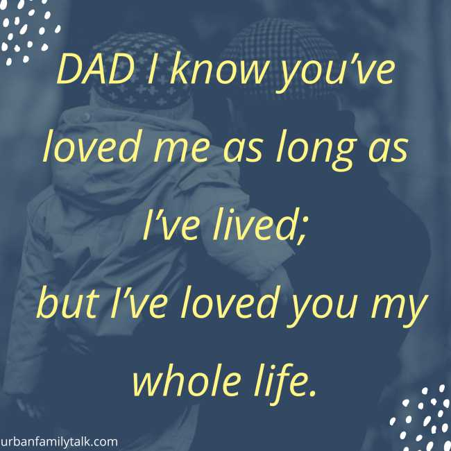 DAD I know you've loved me as long as I've lived; but I've loved you my whole life.