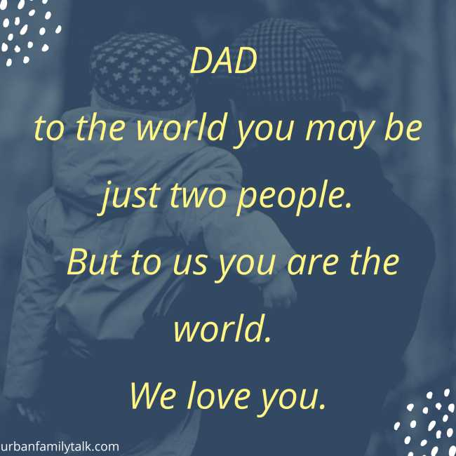 DAD to the world you may be just two people. But to us you are the world. We love you.