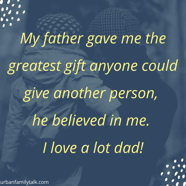 My father gave me the greatest gift anyone could give another person, he believed in me. I love a lot dad!