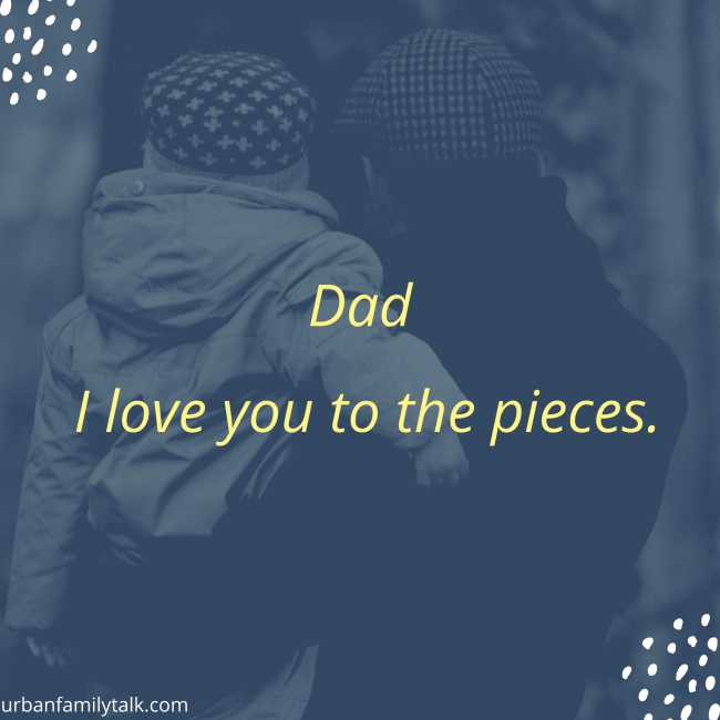 Dad I love you to the pieces.