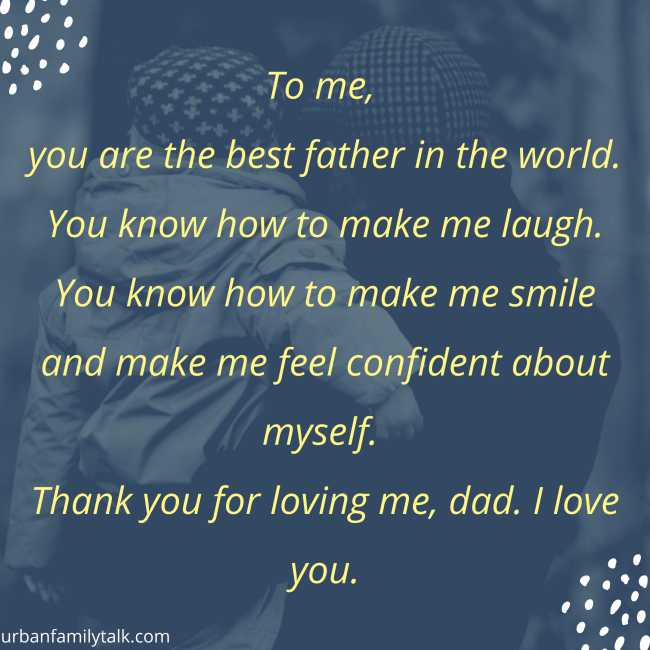 To me, you are the best father in the world. You know how to make me laugh. You know how to make me smile and make me feel confident about myself. Thank you for loving me, dad. I love you.