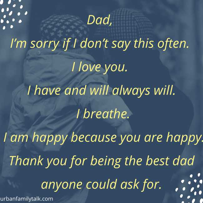 Dad, I'm sorry if I don't say this often. I love you. I have and will always will. I breathe. I am happy because you are happy. Thank you for being the best dad anyone could ask for.