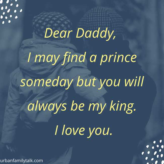 Dear Daddy, I may find a prince someday but you will always be my king. I love you.