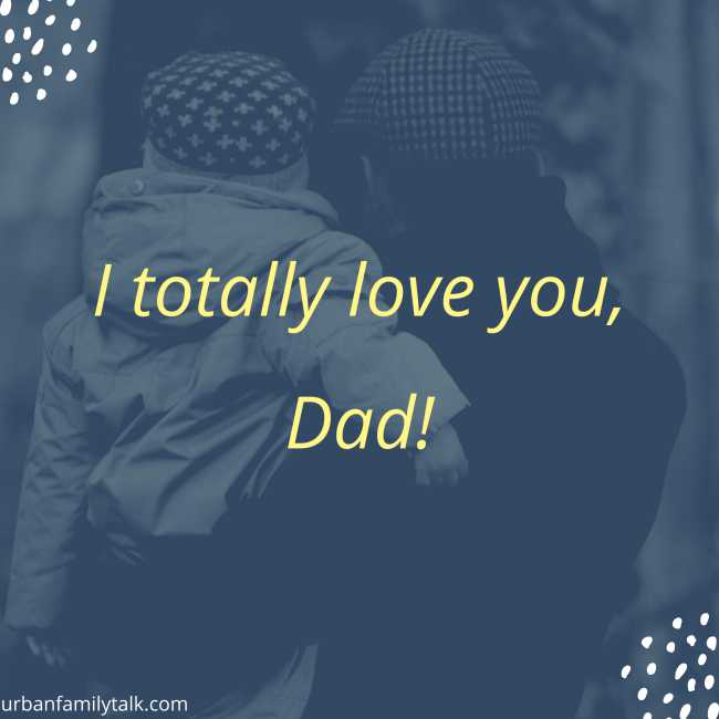 I totally love you, Dad!