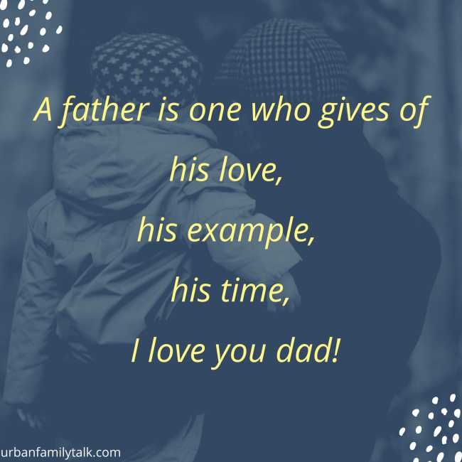 A father is one who gives of his love, his example, his time, I love you dad!