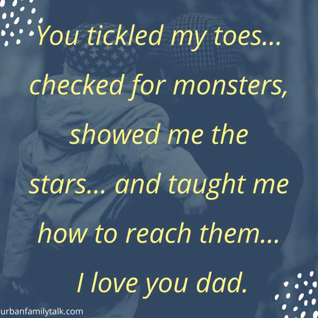 You tickled my toes… checked for monsters, showed me the stars… and taught me how to reach them… I love you dad.