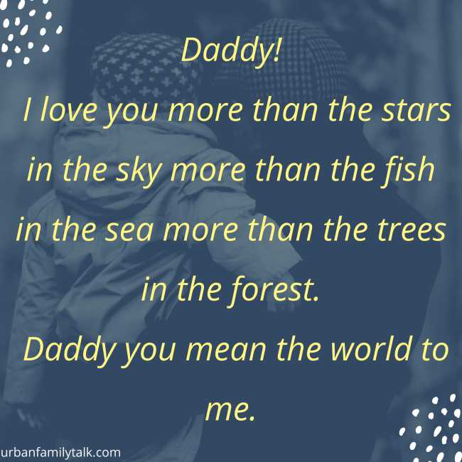 Daddy! I love you more than the stars in the sky more than the fish in the sea more than the trees in the forest. Daddy you mean the world to me.