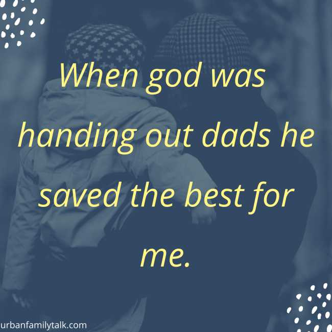 When god was handing out dads he saved the best for me.