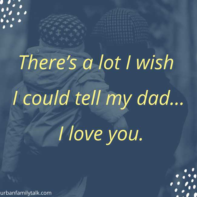 There's a lot I wish I could tell my dad… I love you.