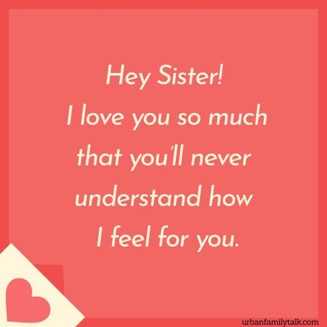 Hey Sister! I love you so much that you'll never understand how I feel for you.
