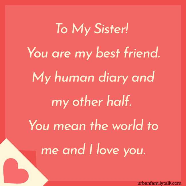 To My Sister! You are my best friend. My human diary and my other half. You mean the world to me and I love you.