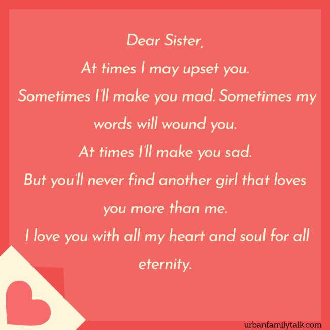 Dear Sister, At times I may upset you. Sometimes I'll make you mad. Sometimes my words will wound you. At times I'll make you sad. But you'll never find another girl that loves you more than me. I love you with all my heart and soul for all eternity.