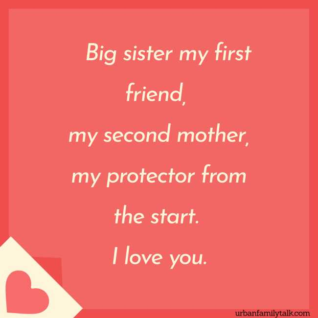 Big sister my first friend, my second mother, my protector from the start. I love you.