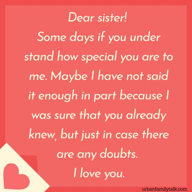 Dear, sister! Some days if you understand how special you are to me. Maybe I have not said it enough in part because I was sure that you already knew, but just in case there are any doubts. I love you.