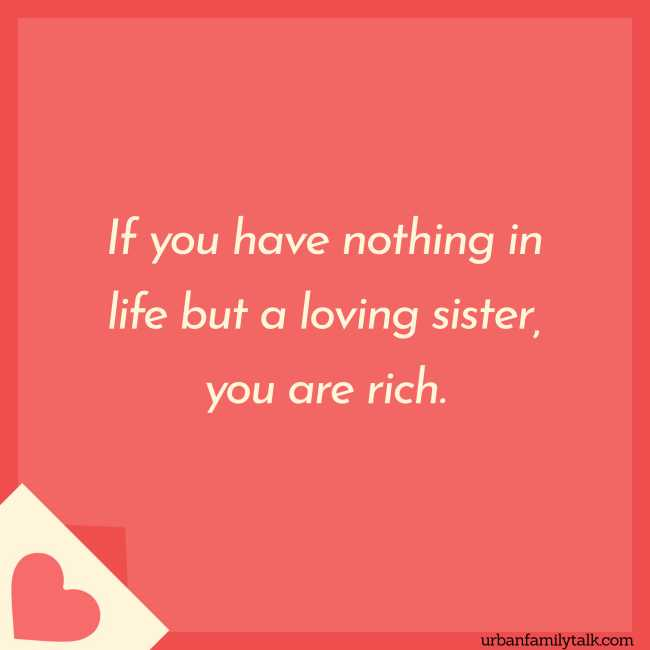 If you have nothing in life but a loving sister, you are rich.