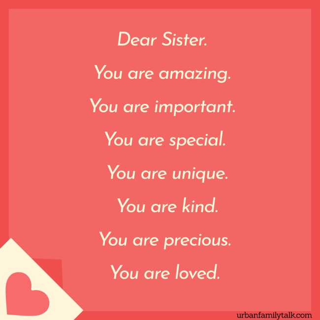 Dear, Sister. You are amazing. You are important. You are special. You are unique. You are kind. You are precious. You are loved.