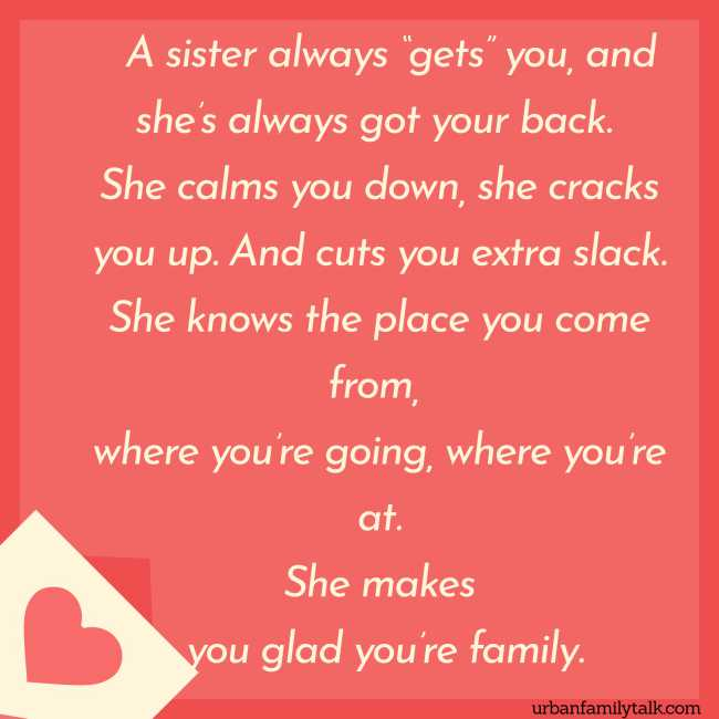 "A sister always ""gets"" you, and she's always got your back. She calms you down, she cracks you up. And cuts you extra slack. She knows the place you come from, where you're going, where you're at. She makes you glad you're family."