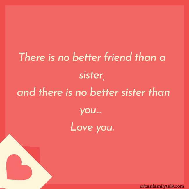 There is no better friend than a sister, and there is no better sister than you… Love you.