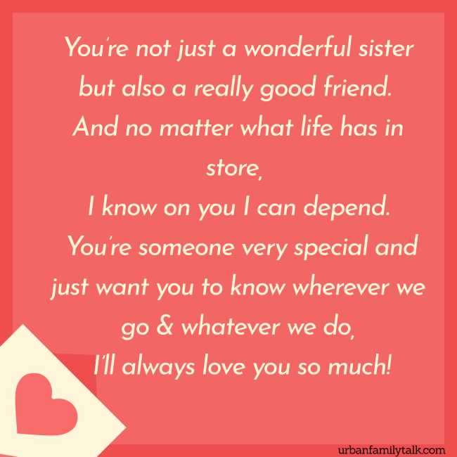 You're not just a wonderful sister but also a really good friend. And no matter what life has in store, I know on you I can depend. You're someone very special and just want you to know wherever we go & whatever we do, I'll always love you so much!
