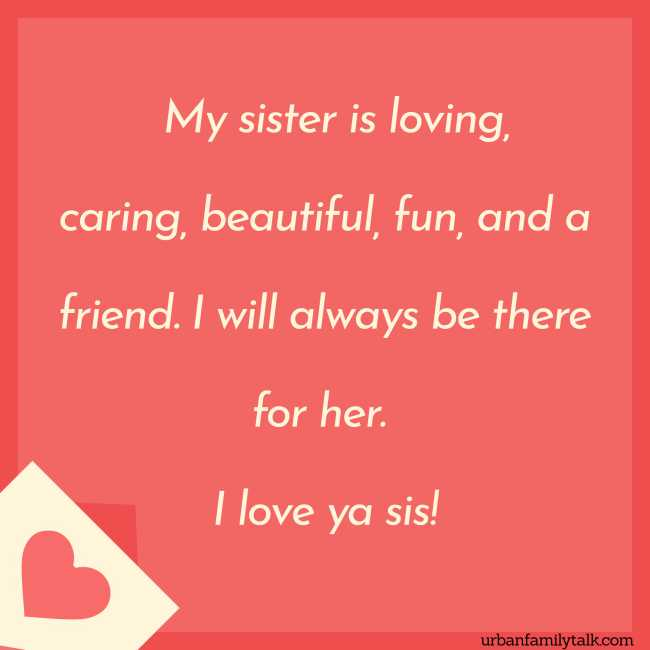 My sister is loving, caring, beautiful, fun, and a friend. I will always be there for her. I love ya sis!