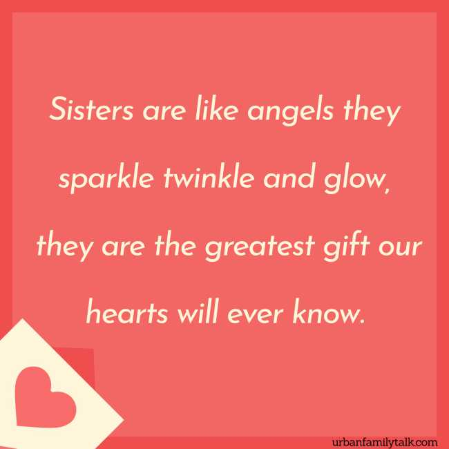 Sisters are like angels they sparkle twinkle and glow, they are the greatest gift our hearts will ever know.