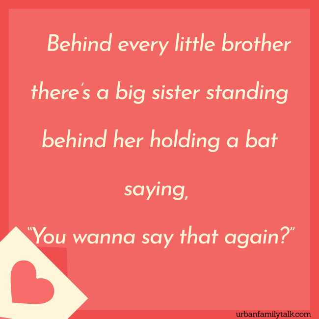 "Behind every little brother there's a big sister standing behind her holding a bat saying, ""You wanna say that again?"""