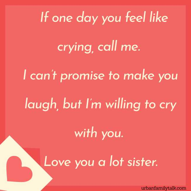 If one day you feel like crying, call me. I can't promise to make you laugh, but I'm willing to cry with you. Love you a lot sister.