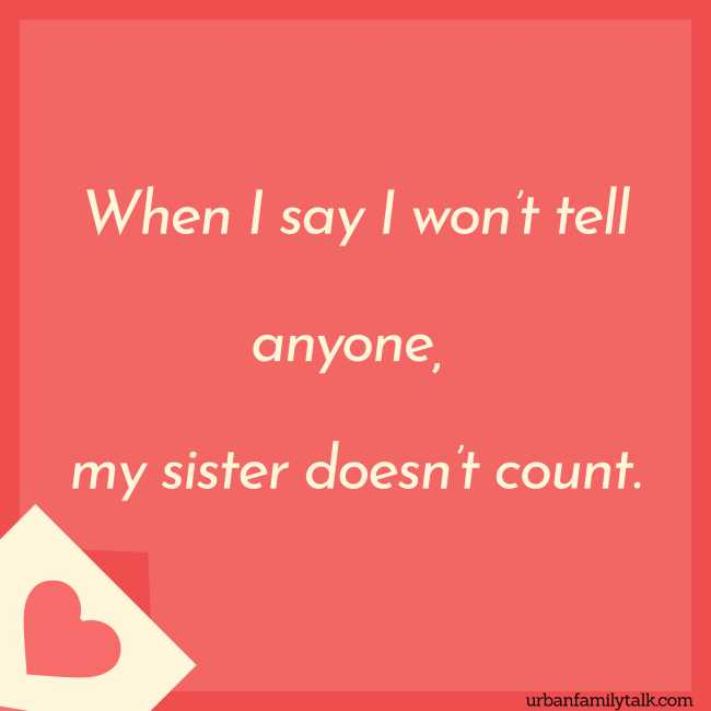 When I say I won't tell anyone, my sister doesn't count.