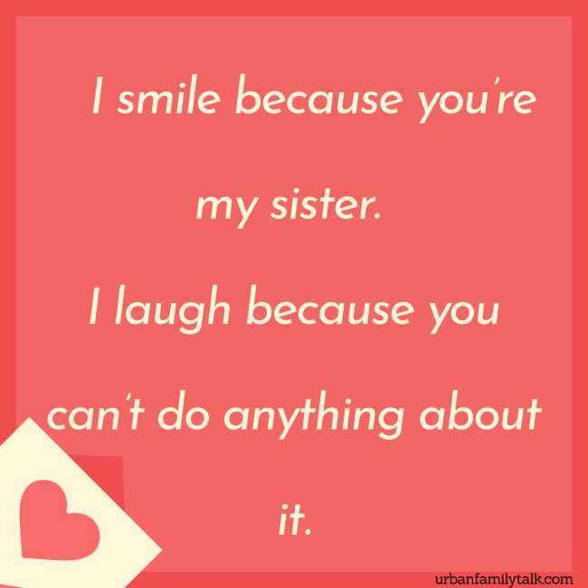 I smile because you're my sister. I laugh because you can't do anything about it.