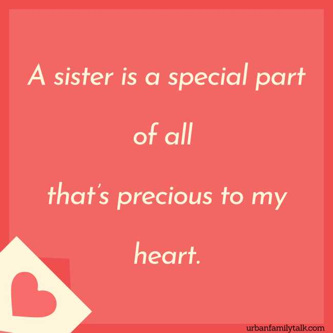 A sister is a special part of all that's precious to my heart.