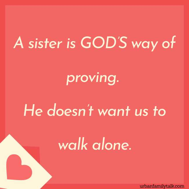 A sister is GOD'S way of proving. He doesn't want us to walk alone.