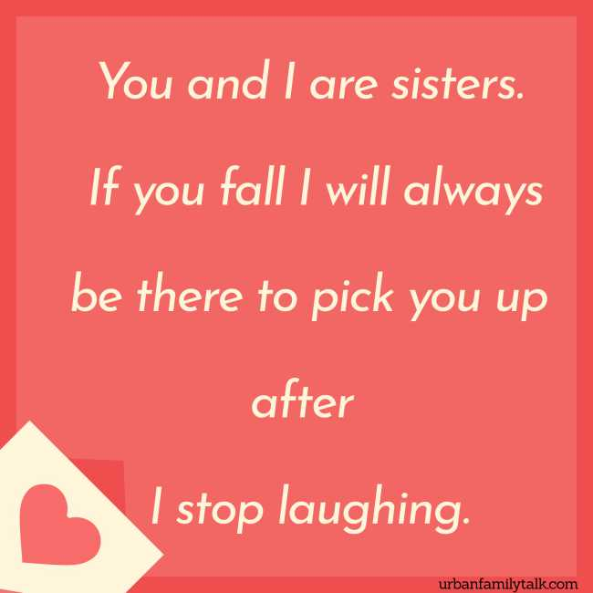You and I are sisters. If you fall I will always be there to pick you up after I stop laughing.