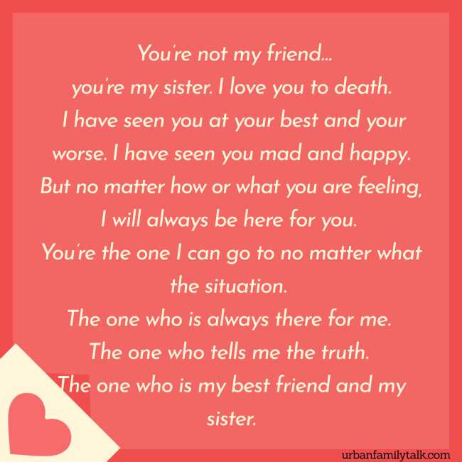 You're not my friend… you're my sister. I love you to death. I have seen you at your best and your worse. I have seen you mad and happy. But no matter how or what you are feeling, I will always be here for you. You're the one I can go to no matter what the situation. The one who is always there for me. The one who tells me the truth. The one who is my best friend and my sister.