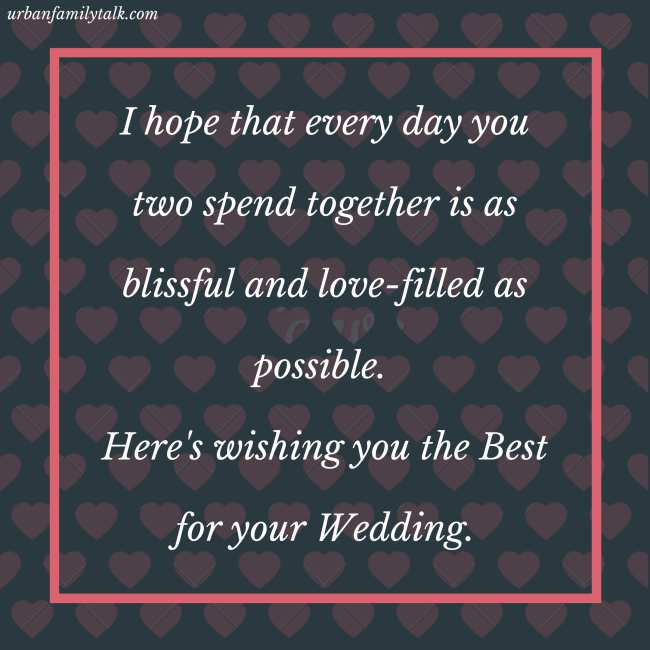 I hope that every day you two spend together is as blissful and love-filled as possible. Here's wishing you the Best for your Wedding.