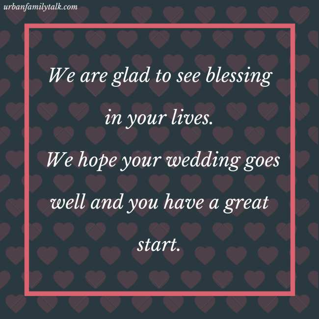 We are glad to see blessing in your lives. We hope your wedding goes well and you have a great start.