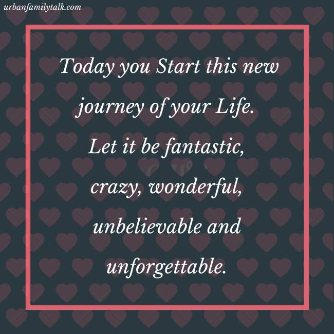Today you Start this new journey of your Life. Let it be fantastic, crazy, wonderful, unbelievable and unforgettable.
