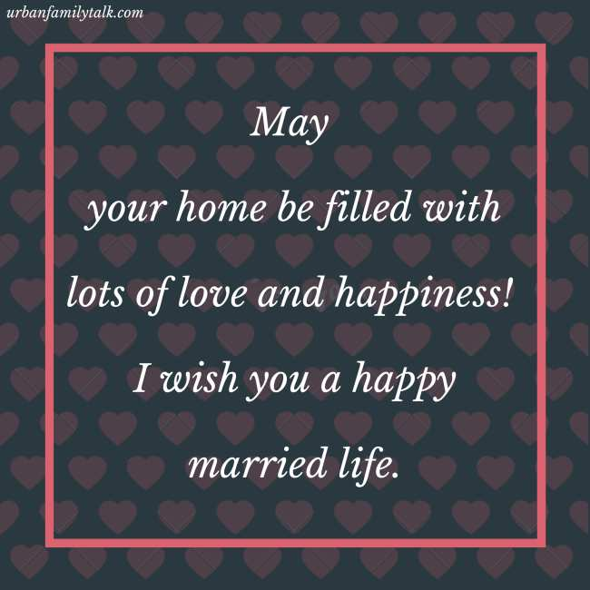 May your home be filled with lots of love and happiness! I wish you a happy married life.