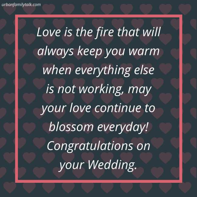 Love is the fire that will always keep you warm when everything else is not working, may your love continue to blossom everyday! Congratulations on your Wedding.