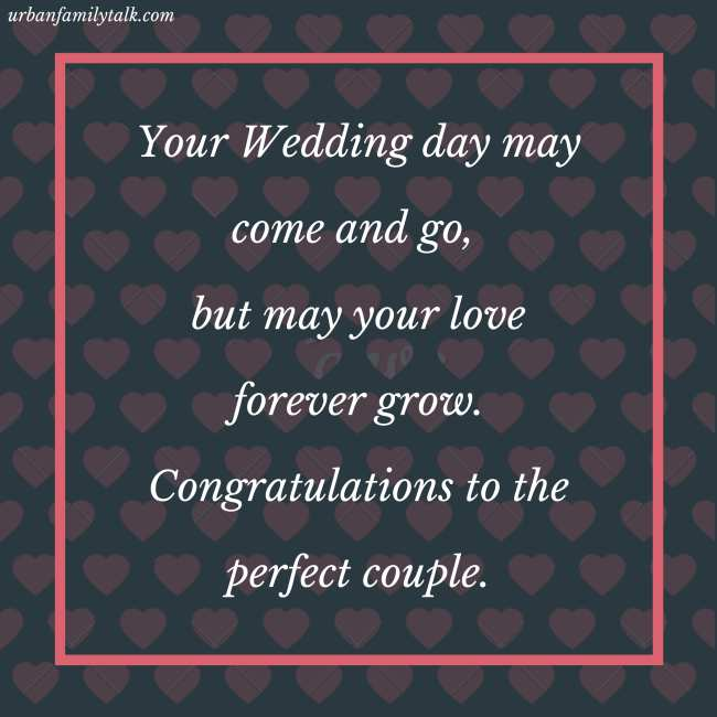 Your Wedding day may come and go, but may your love forever grow. Congratulations to the perfect couple.