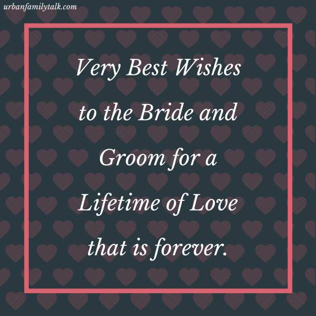 Very Best Wishes to the Bride and Groom for a Lifetime of Love that is forever.