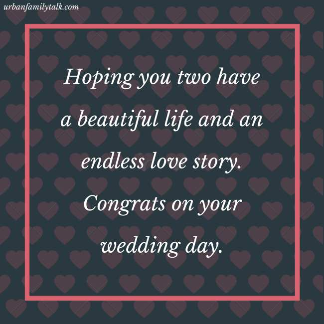 Hoping you two have a beautiful life and an endless love story. Congrats on your wedding day.