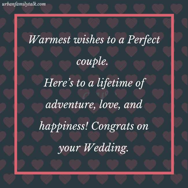 Warmest wishes to a Perfect couple. Here's to a lifetime of adventure, love, and happiness! Congrats on your Wedding.