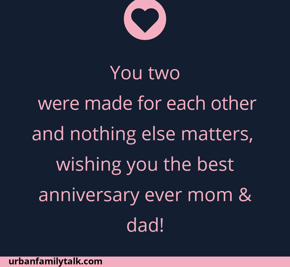You two were made for each other and nothing else matters, wishing you the best anniversary ever mom & dad!