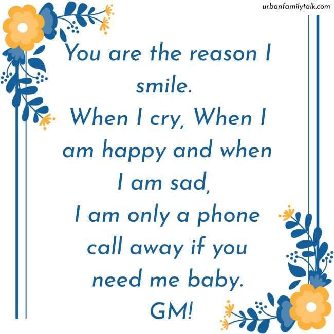 You are the reason I smile. When I cry, When I am happy and when I am sad, I am only a phone call away if you need me baby. GM!